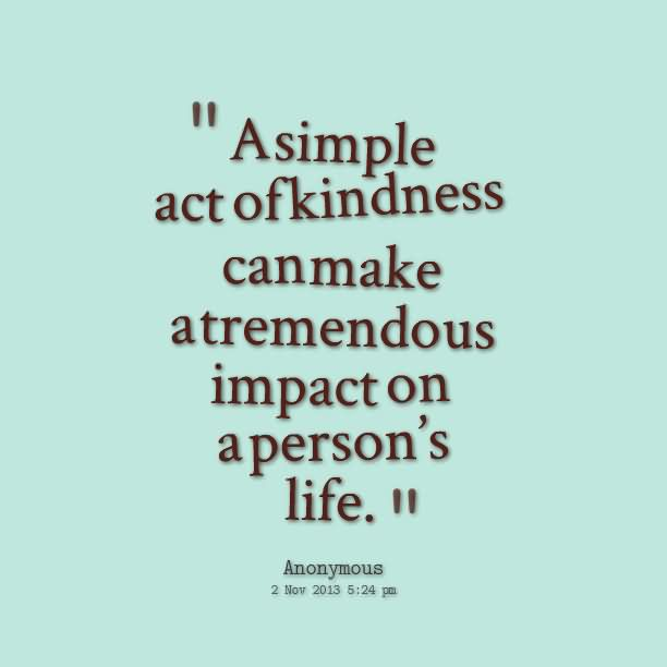 A simple act of kindness can make a tremendous impact on a persons life.