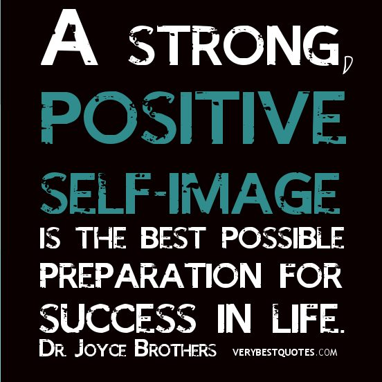 """A strong positive self image is the best possible preparation for success in life."""" – Dr. Joyce Brothers"""