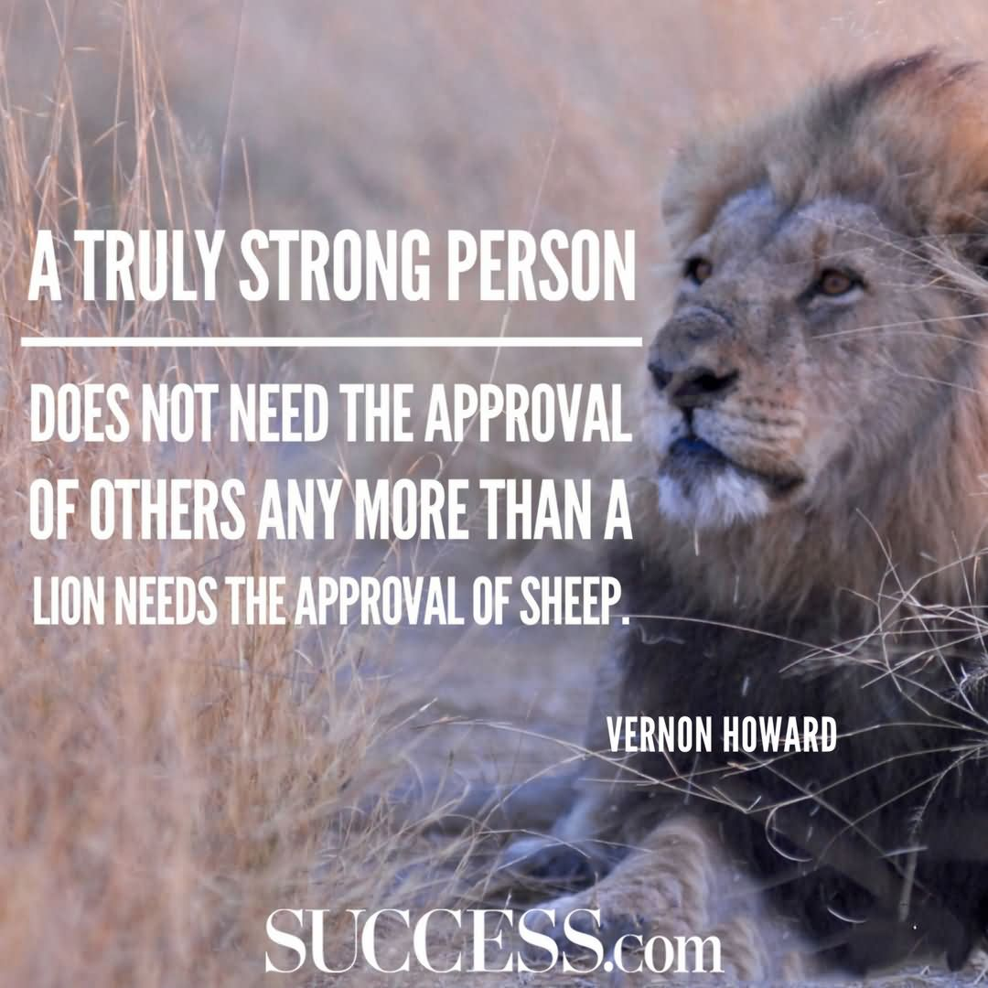 A truly strong person does not need the approval of others any more than a lion needs the approval of sheep