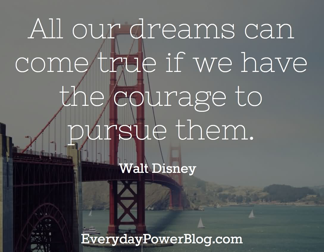 All Our Dreams Can Come True If We Have The Courage To Purse Them