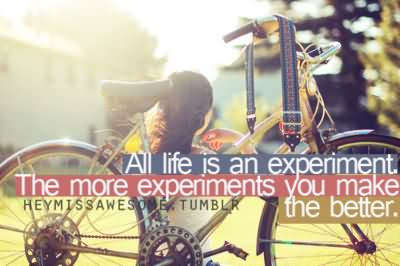All life is an experiment. The more experiments you make, the better – Ralph Waldo Emerson
