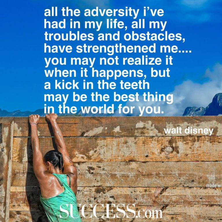 All the adversity I've had in my life, all my troubles and obstacles, have strengthened me.... You may not realize it when it happens, but a kick in the teeth may be the best thing in the world for