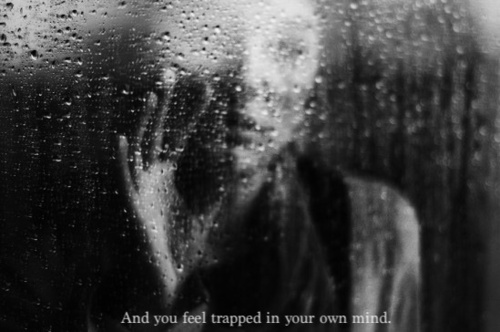 And you feel trapped in your own mind