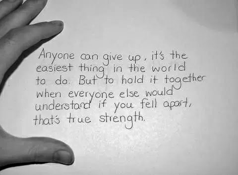Anyone can give up, it's the easiest thing in the world to do. But to hold it together when everyone else would understand if you fell apart, that's the true strength