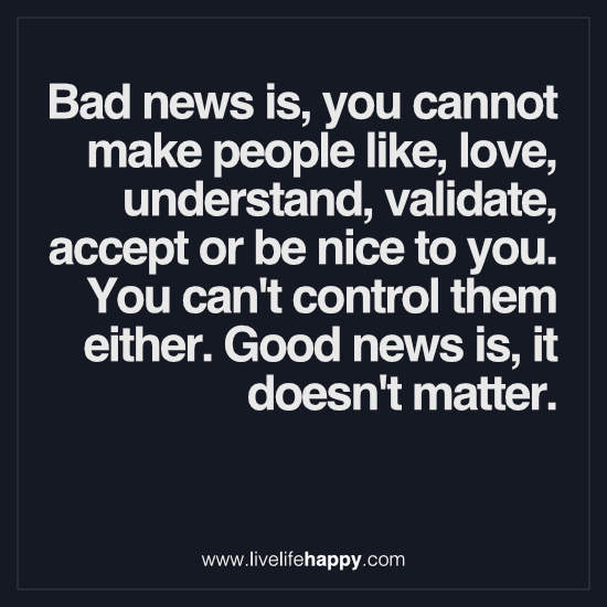 Bad news is, you cannot make people like, love, understand, validate, accept or be nice to you. You can't control them either
