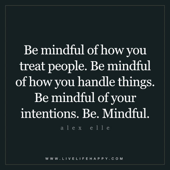 Be mindful of how you treat people. Be mindful of how you handle things. Be mindful of your intentions. Be. Mindful