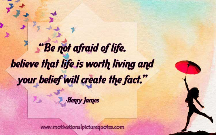 Be not afraid of life believe that life is worth living, and your belief will create the fact