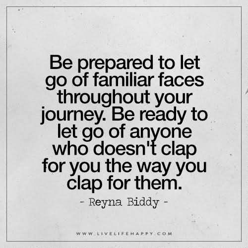 Be prepared to let go of familiar faces throughout your journey. Be ready to let go of anyone who doesn't clap for you the way you clap for them. – Reyna Biddy