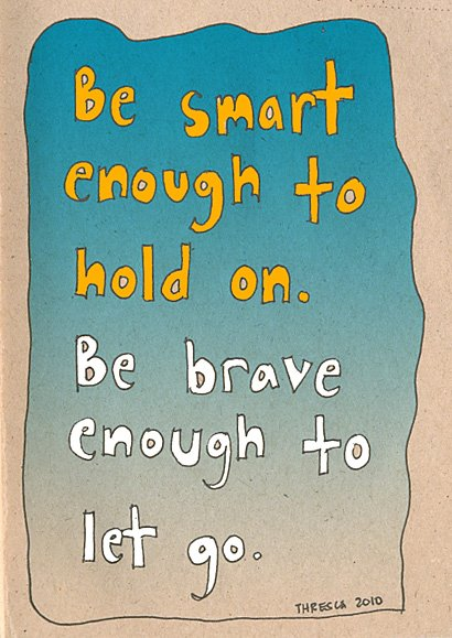 Be smart enough to hold on, be brave enough to let go