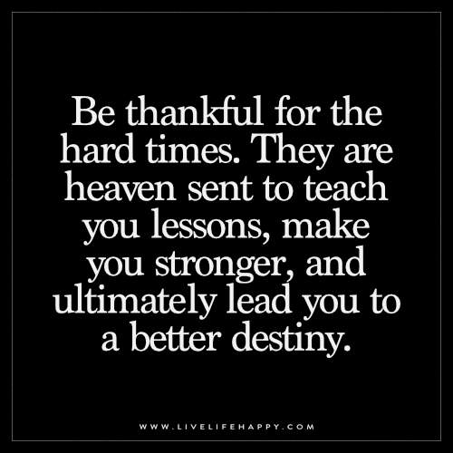 Be thankful for the hard times. They are heaven sent to teach you lessons, make you stronger, and ultimately lead you to a better destiny