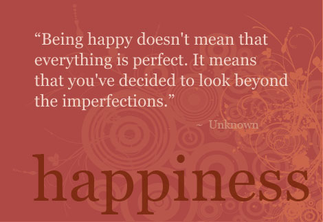 Being happy doesn't mean that everything is perfect. It means that you've decided to look beyond the imperfections
