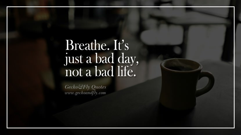 Breathe. It's just a bad day, not a bad life