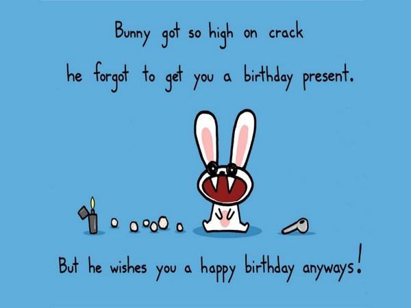 Bunny got so high on crack he forgot to get you a birthday present