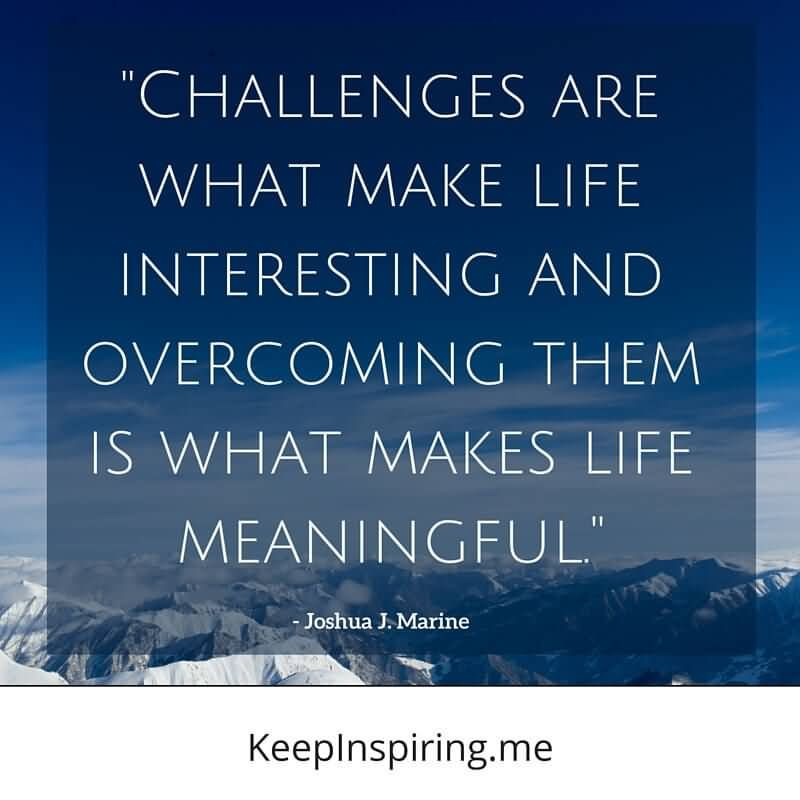 Challenges Are What Makes Life Interesting And Overcoming Them Is What Makes Life Meaningful - Joshua J. Marine