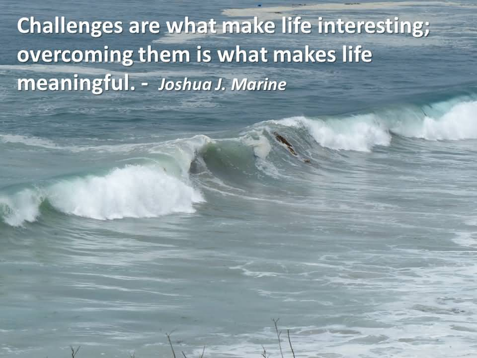 Challenges Are What Makes Life Interesting Overcoming Them Is What Makes Life Meaningful Joshua J. Marine