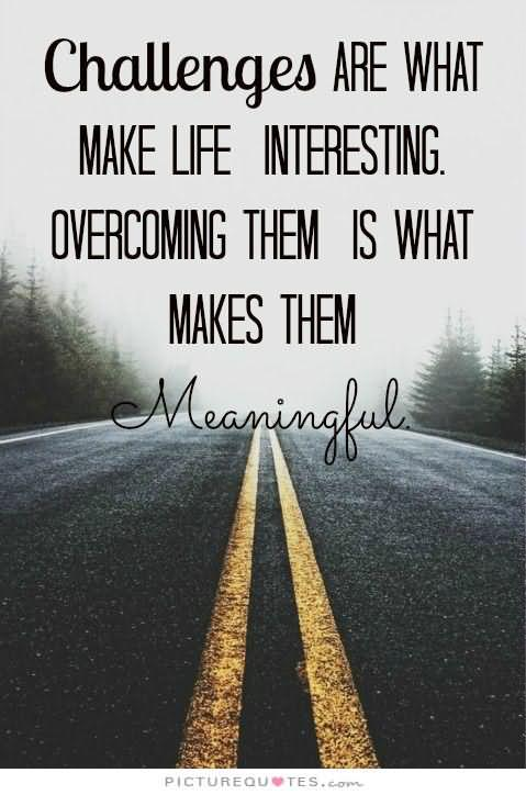 Challenges are what make life interesting overcoming them is what makes life meaningful