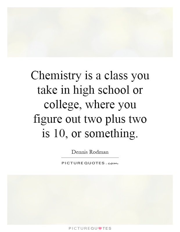 Chemistry Is A Class You Take In High School Or College
