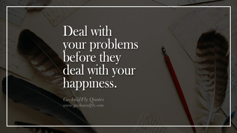 Deal with your problems before they deal with your happiness