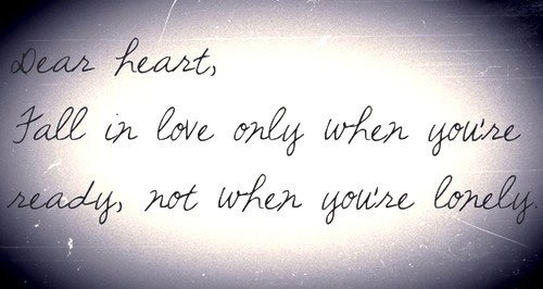 Dear Heart, fall in love only when you're ready, not when you're lonely – Anony-mouse