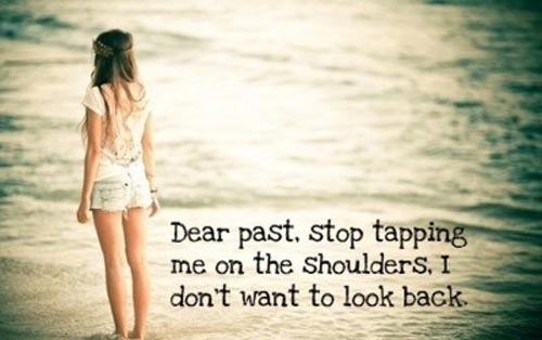 Dear Past, stop tapping me on the shoulders, I don't wanna look back