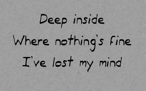 Deep inside where nothing's fine, I've lost my mind