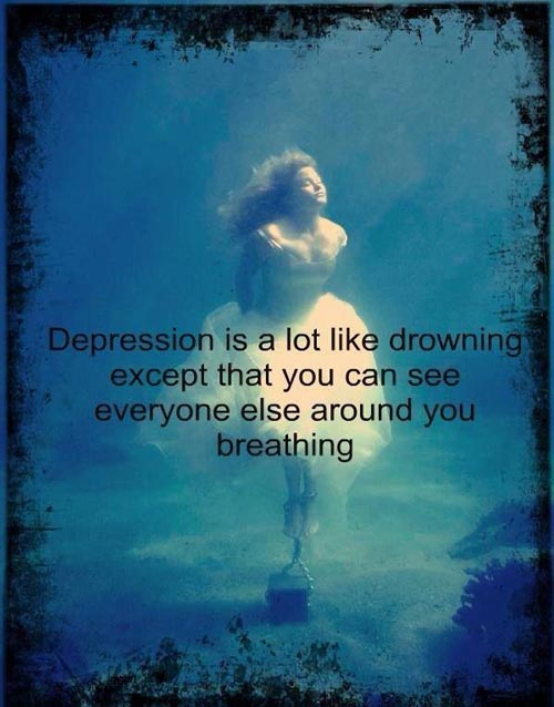 Depression is a lot like drowning except that you can see everyone else around you breathing