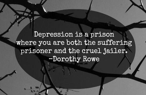 Depression is a prison where you are both the suffering prisoner and the cruel jailer