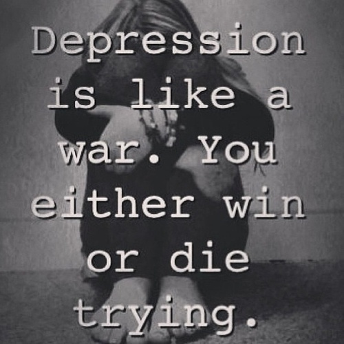 Depression is like a war. you either win or die trying