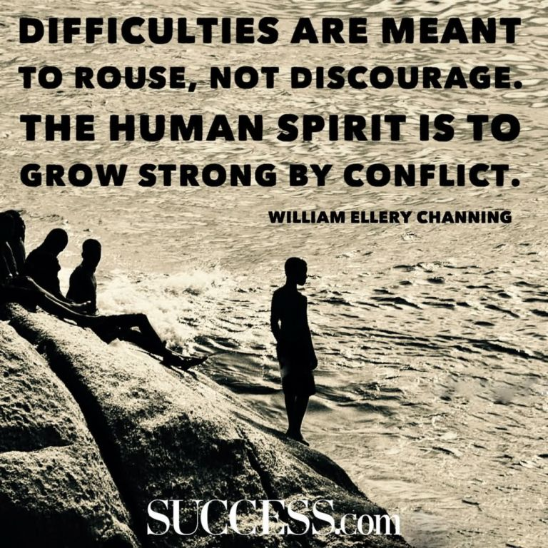 "Difficulties are meant to rouse, not discourage. The human spirit is to grow strong by conflict."" —William Ellery Channing"