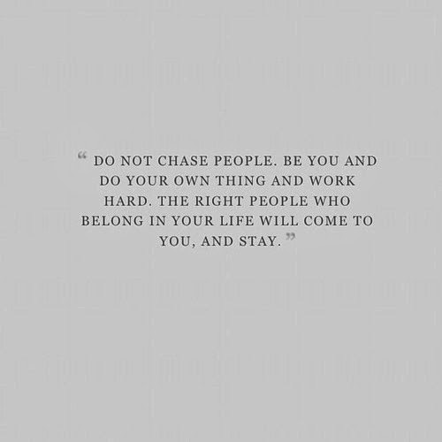 Do not chase people, be you and do your own things