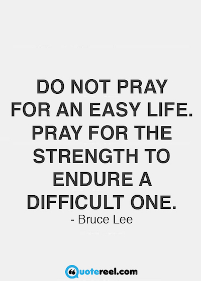 """Do not pray for an easy life. Pray for the strength to endure a difficult one."""" Bruce Lee"""
