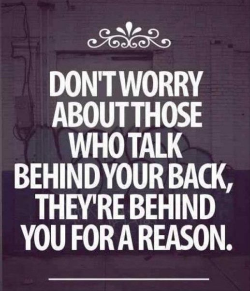 Do not worry about those who talk behind your back, they are behind you for a reason
