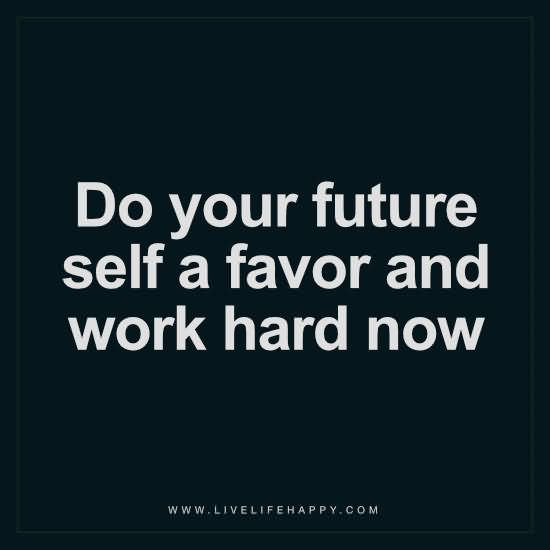 Do your future self a favor and work hard now