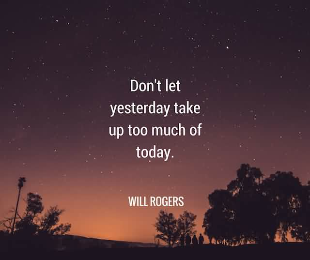 """Don't Let Yesterday Take Up Too Much Of Today."""" -Will Rogers"""