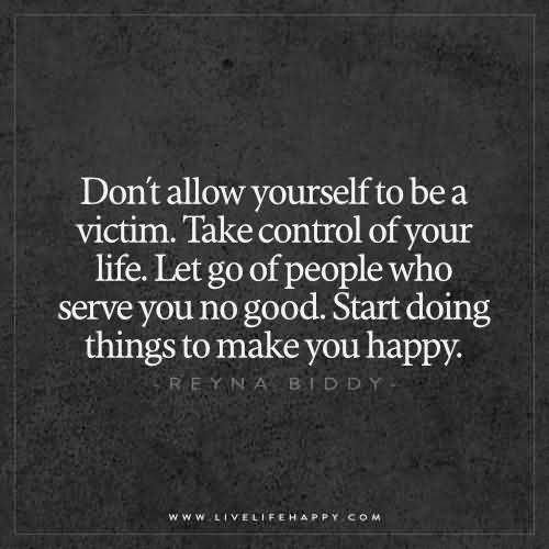 Don't allow yourself to be a victim. Take control of your life. Let go of people who serve you no good. Start doing things to make you happy. – Reyna Biddy