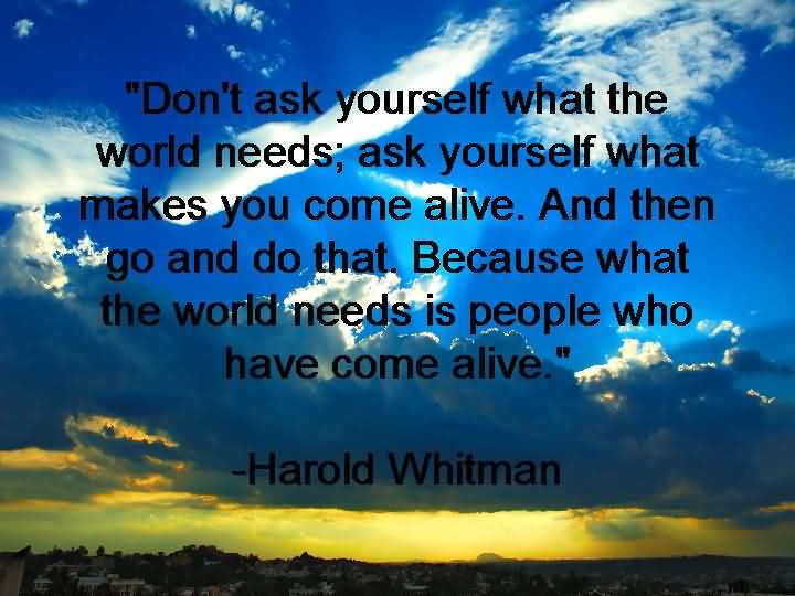Don't ask what the world needs. Ask what makes you come alive and go do it