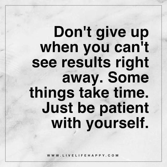 Don't give up when you can't see results right away. Some things take time. Just be patient with yourself