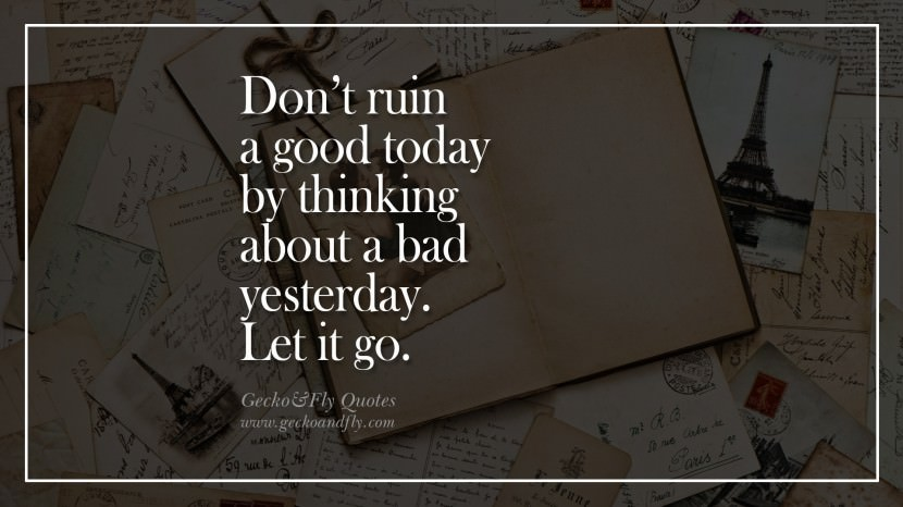 Don't ruin a good today by thinking about a bad yesterday. Let it go