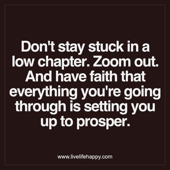 Don't stay stuck in a low chapter. Zoom out. And have faith that everything you're going through is setting you up to prosper