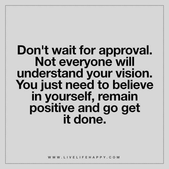 Don't wait for approval. Not everyone will understand your vision. You just need to believe in yourself, remain positive and go get it done