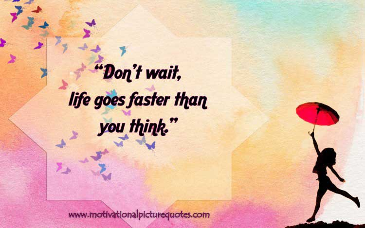 Don't wait; life goes faster than you think
