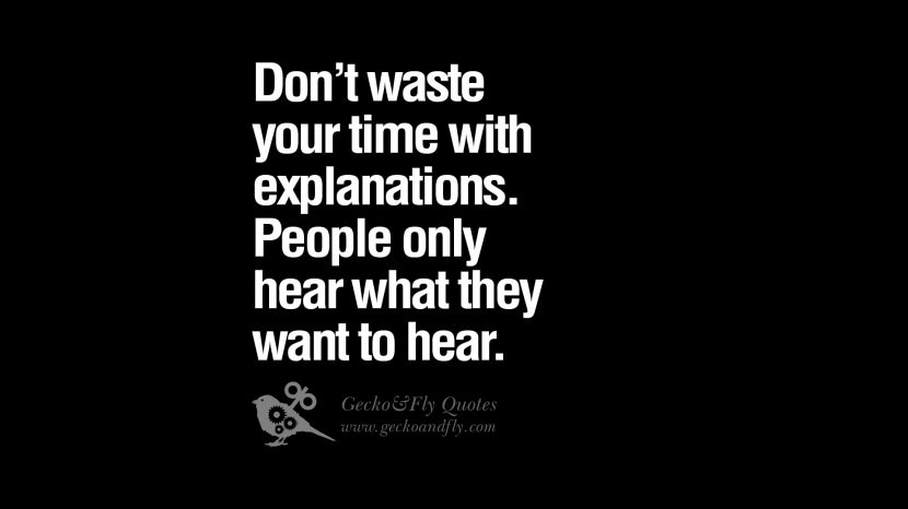 Don't waste your time with explanations. People only hear what they want to hear