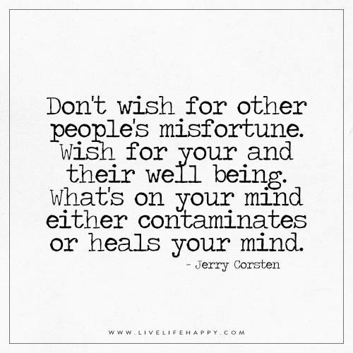 Don't wish for other people's misfortune. Wish for your and their well being. What's on your mind either contaminates or heals your mind. – Jerry Corsten