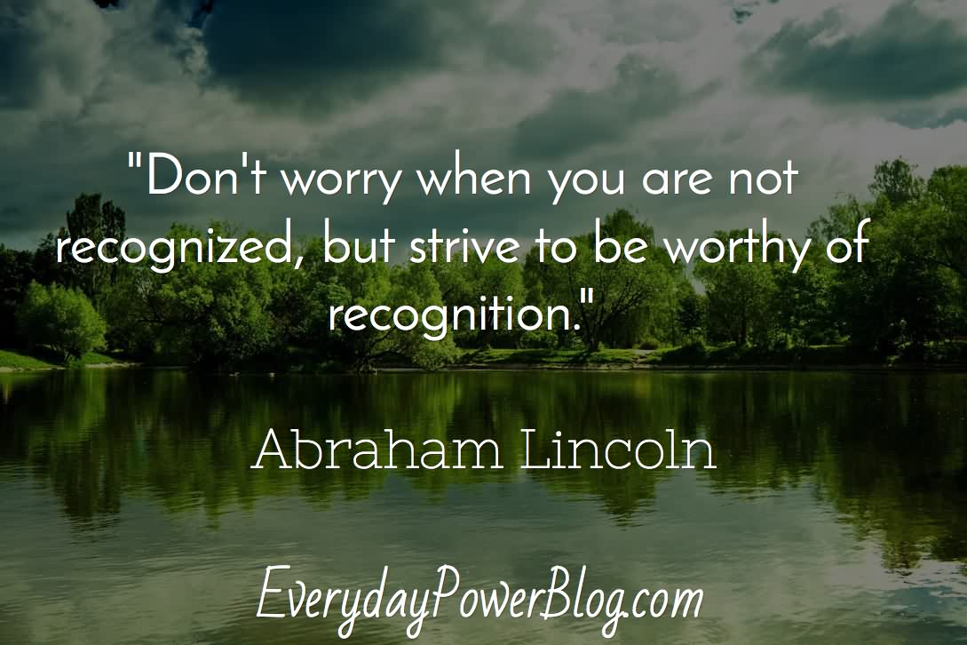 Don't worry when you are not recognized, but strive to be worthy of recognition