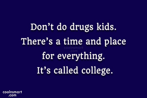Don't Do Drugs Kids There's A Time And Place For Everything It's Called College