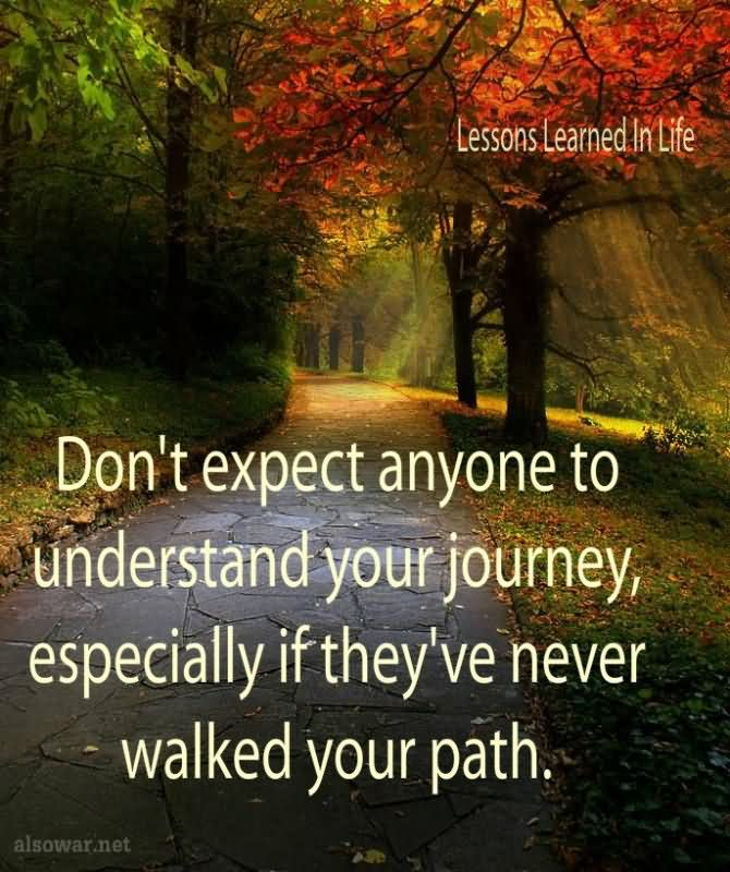 Don't Expect Anyone To Understand Your Journey, Especially If They've Never Walked Your Path