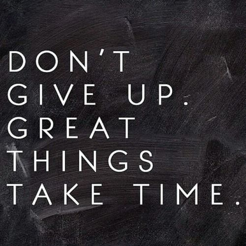 Don't Give Up Great Things Take Time