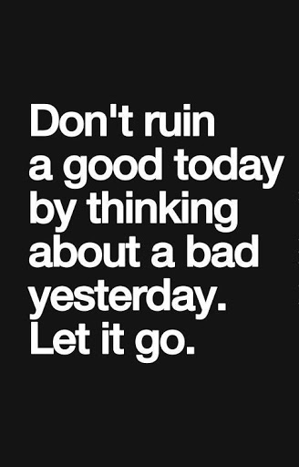 Don't Ruin A Good Today By Thinking About A Bad Yesterday Let It Go.
