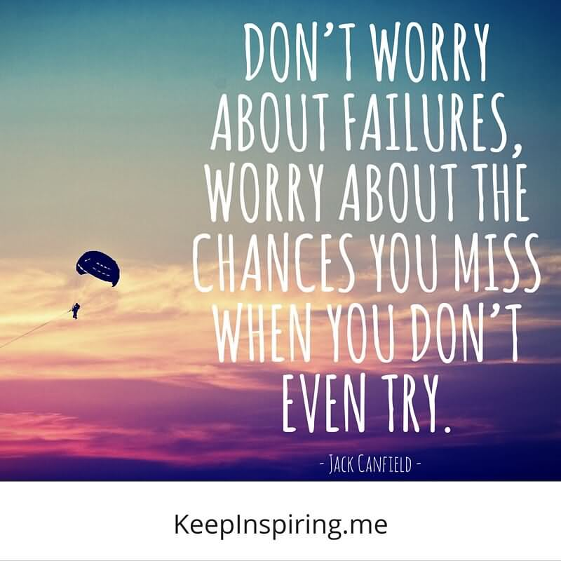 Don't Worry About Failures Worry About The Chances You Miss When You Don't Even Try