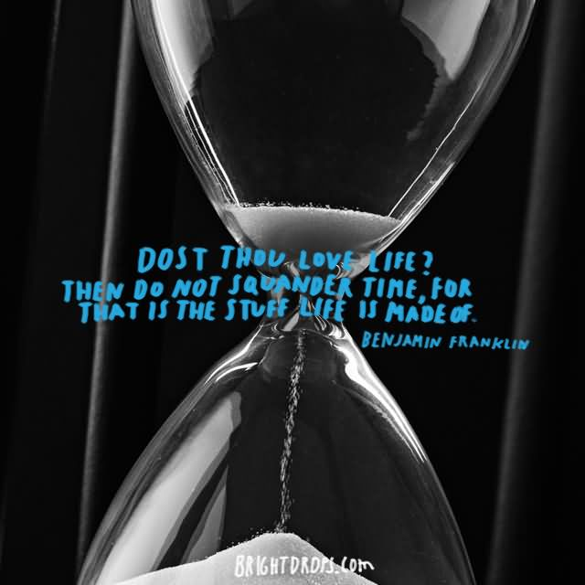 """Dost thou love life Then do not squander time, for that is the stuff life is made of."""" ~ Benjamin Franklin"""